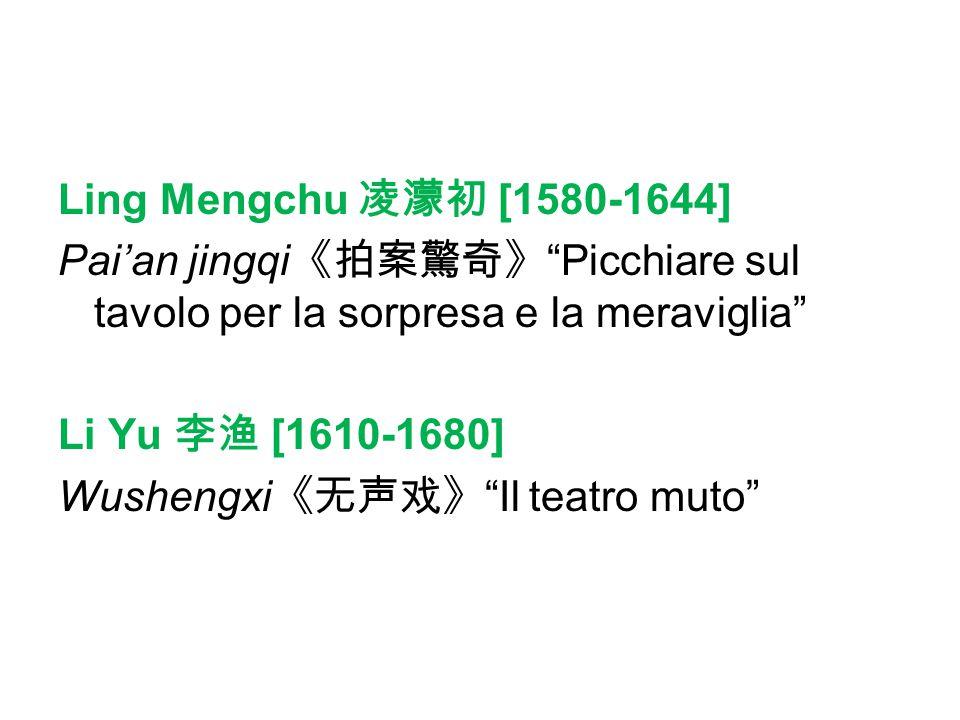 Ling Mengchu 凌濛初 [1580-1644] Pai'an jingqi《拍案驚奇》 Picchiare sul tavolo per la sorpresa e la meraviglia Li Yu 李渔 [1610-1680] Wushengxi《无声戏》 Il teatro muto